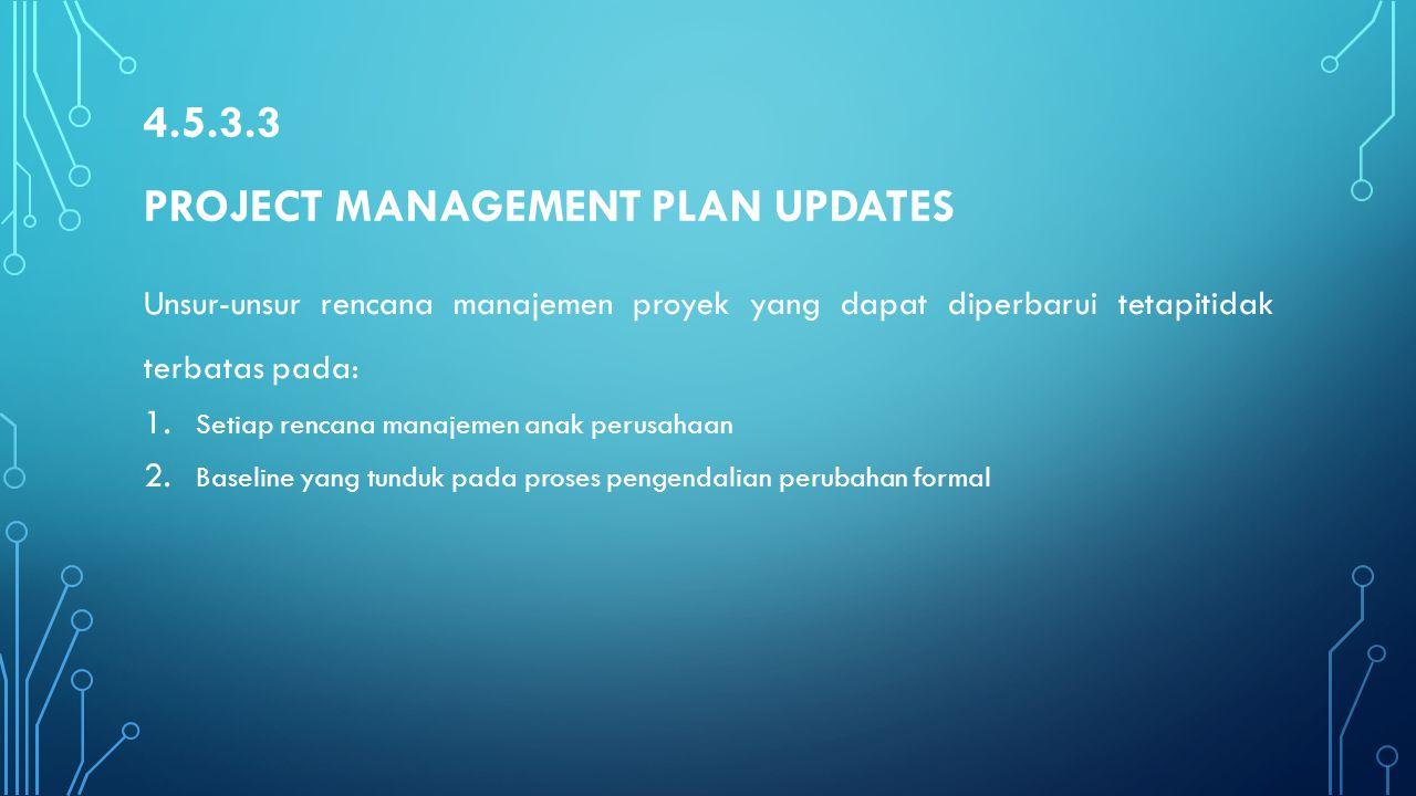 4.5.3.3 PROJECT MANAGEMENT PLAN UPDATES Unsur-unsur rencana manajemen proyek yang dapat diperbarui tetapitidak terbatas pada: 1. Setiap rencana manaje