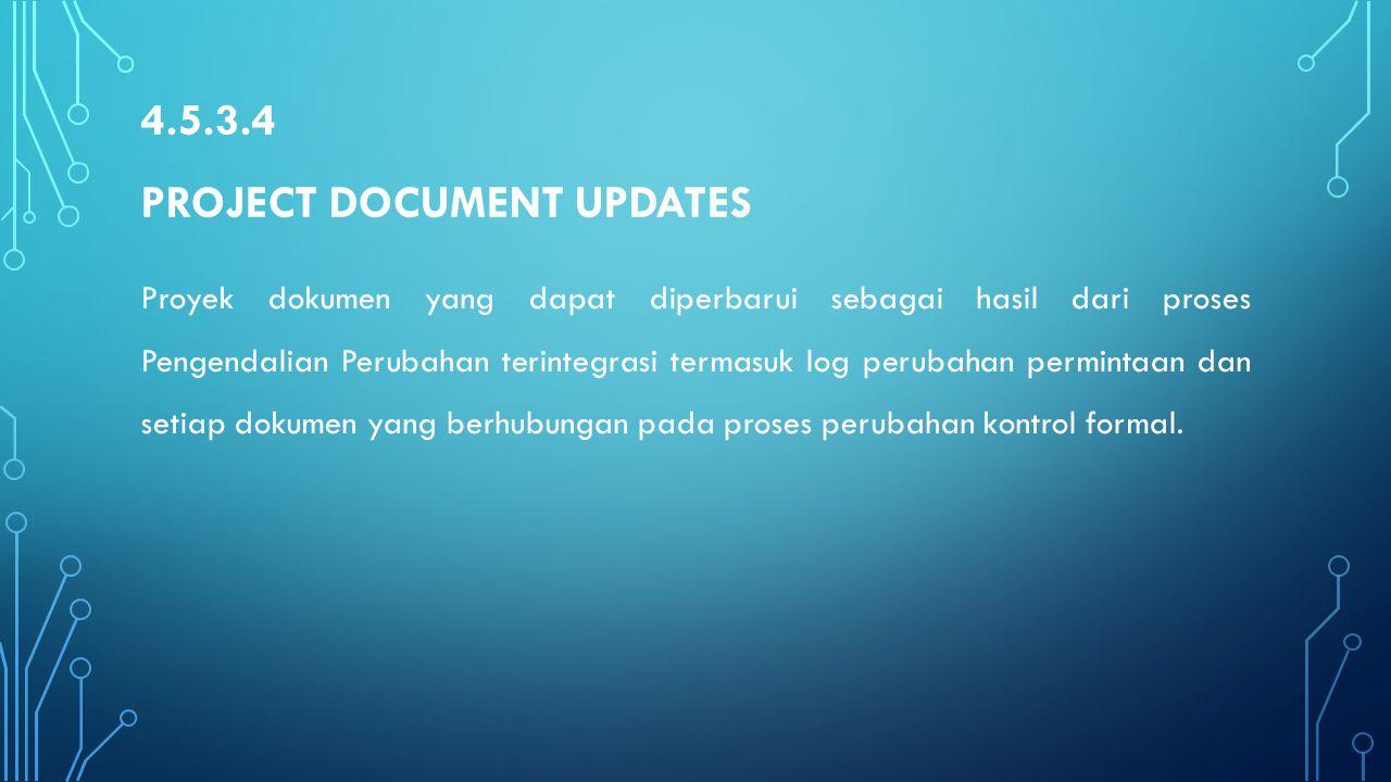 4.5.3.4 PROJECT DOCUMENT UPDATES Proyek dokumen yang dapat diperbarui sebagai hasil dari proses Pengendalian Perubahan terintegrasi termasuk log perub