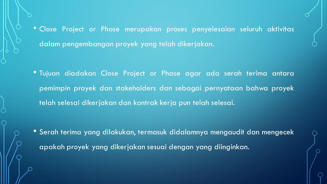 Close Project or Phase merupakan proses penyelesaian seluruh aktivitas dalam pengembangan proyek yang telah dikerjakan. Tujuan diadakan Close Project