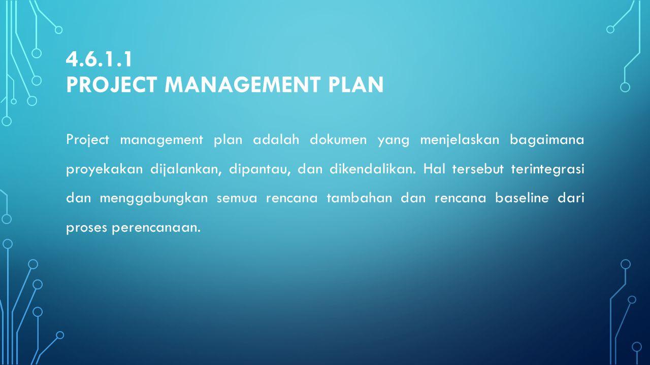 4.6.1.1 PROJECT MANAGEMENT PLAN Project management plan adalah dokumen yang menjelaskan bagaimana proyekakan dijalankan, dipantau, dan dikendalikan. H