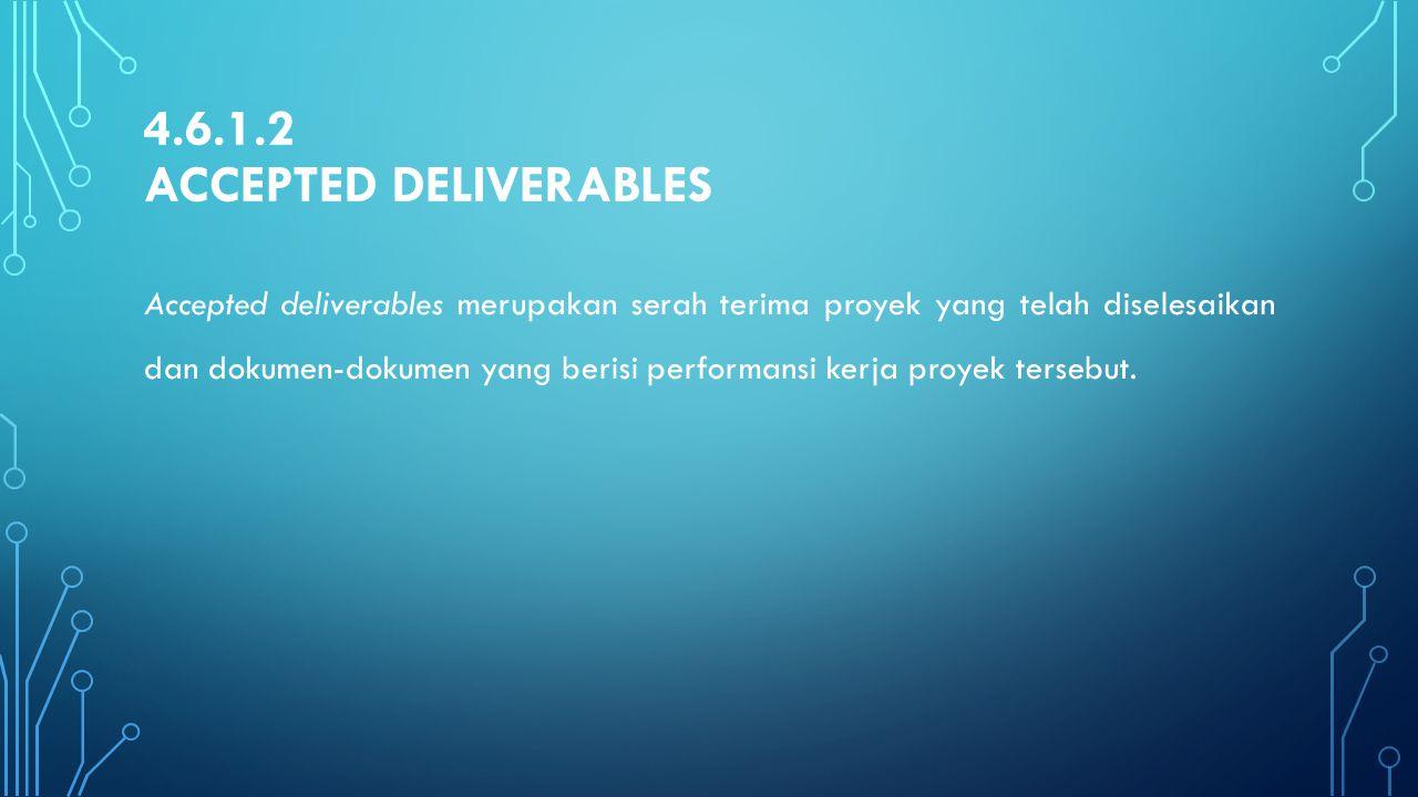 4.6.1.2 ACCEPTED DELIVERABLES Accepted deliverables merupakan serah terima proyek yang telah diselesaikan dan dokumen-dokumen yang berisi performansi