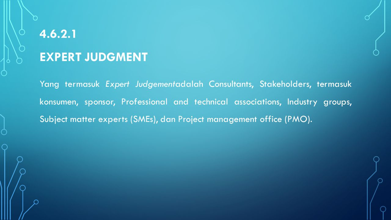 4.6.2.1 EXPERT JUDGMENT Yang termasuk Expert Judgementadalah Consultants, Stakeholders, termasuk konsumen, sponsor, Professional and technical associa