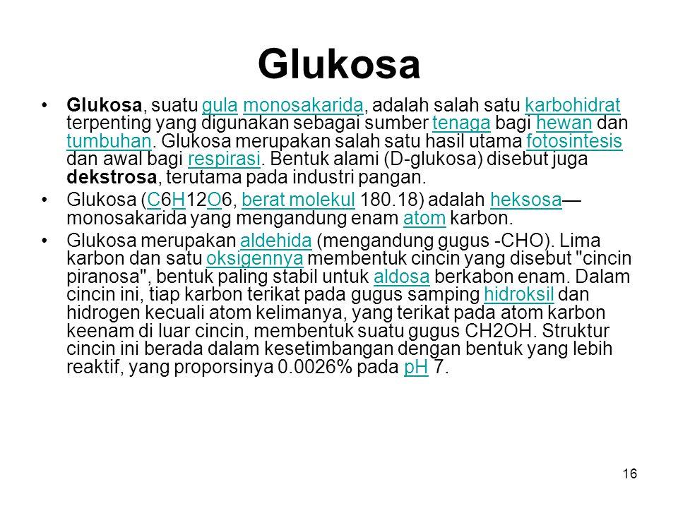 16 Glukosa Glukosa, suatu gula monosakarida, adalah salah satu karbohidrat terpenting yang digunakan sebagai sumber tenaga bagi hewan dan tumbuhan. Gl