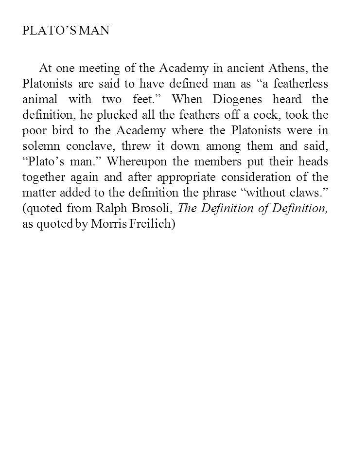 "PLATO'S MAN At one meeting of the Academy in ancient Athens, the Platonists are said to have defined man as ""a featherless animal with two feet."" When"