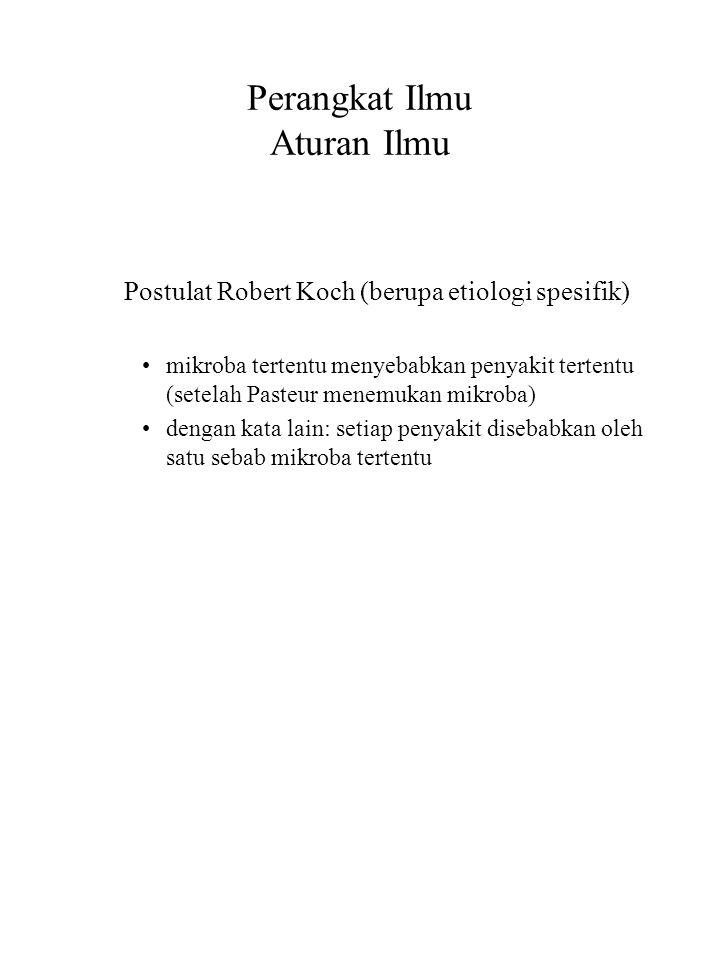 Perangkat Ilmu Aturan Ilmu Postulat Robert Koch (berupa etiologi spesifik) mikroba tertentu menyebabkan penyakit tertentu (setelah Pasteur menemukan m
