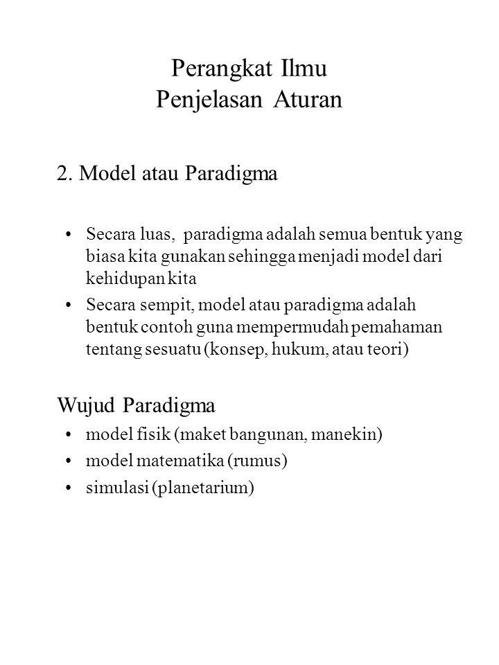 Perangkat Ilmu Penjelasan Aturan 2. Model atau Paradigma Secara luas, paradigma adalah semua bentuk yang biasa kita gunakan sehingga menjadi model dar