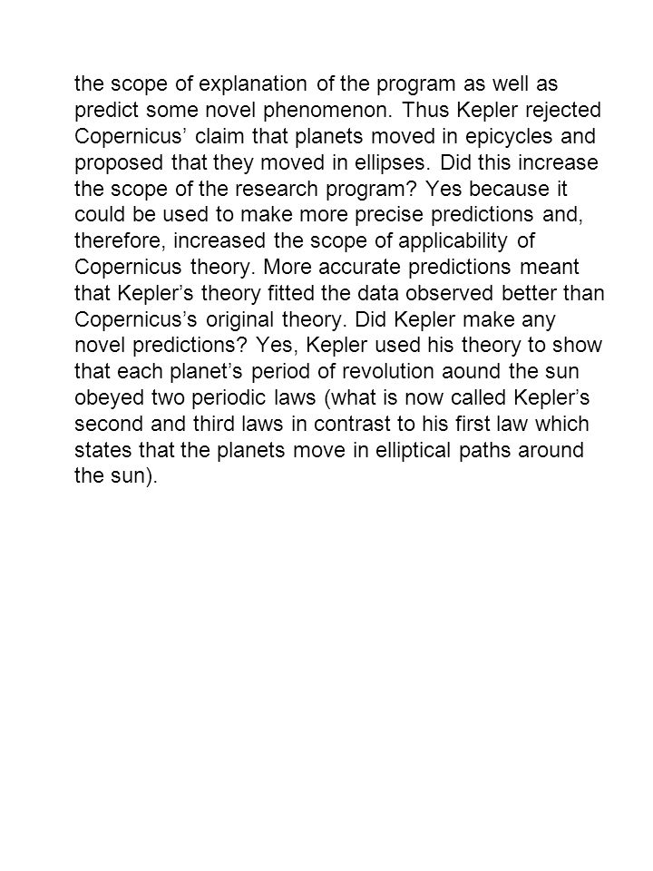 the scope of explanation of the program as well as predict some novel phenomenon. Thus Kepler rejected Copernicus' claim that planets moved in epicycl