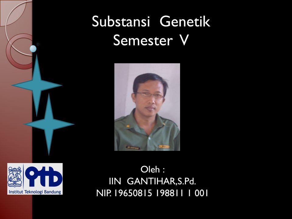 Substansi Genetik Semester V Oleh : IIN GANTIHAR,S.Pd. NIP. 19650815 198811 1 001