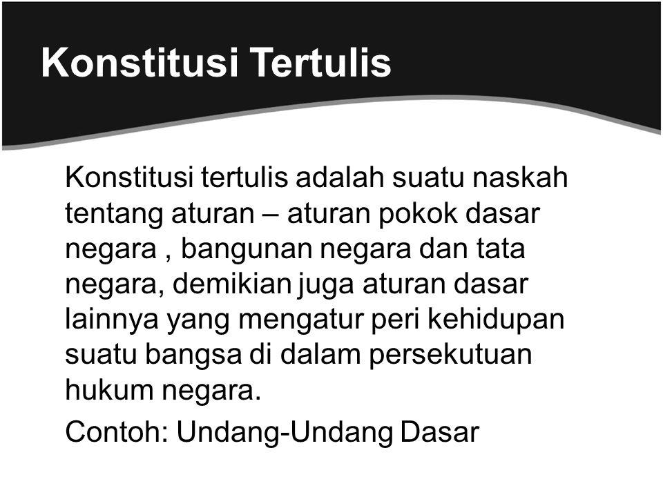 Konstitusi Tertulis Konstitusi tertulis adalah suatu naskah tentang aturan – aturan pokok dasar negara, bangunan negara dan tata negara, demikian juga
