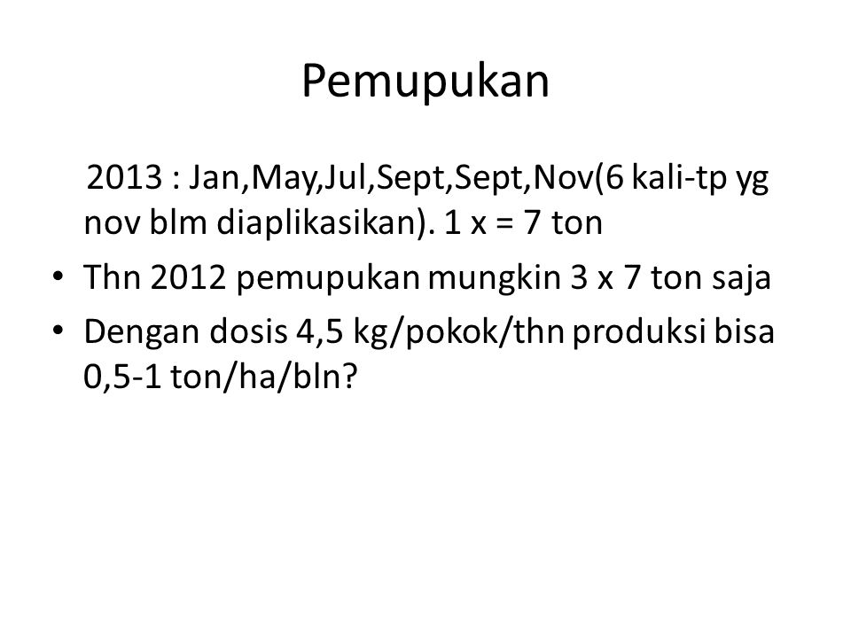 Pemupukan 2013 : Jan,May,Jul,Sept,Sept,Nov(6 kali-tp yg nov blm diaplikasikan).