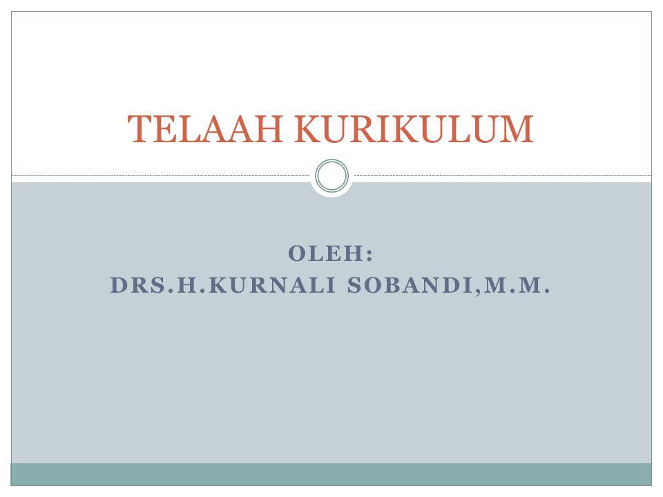 OLEH: DRS.H.KURNALI SOBANDI,M.M. TELAAH KURIKULUM