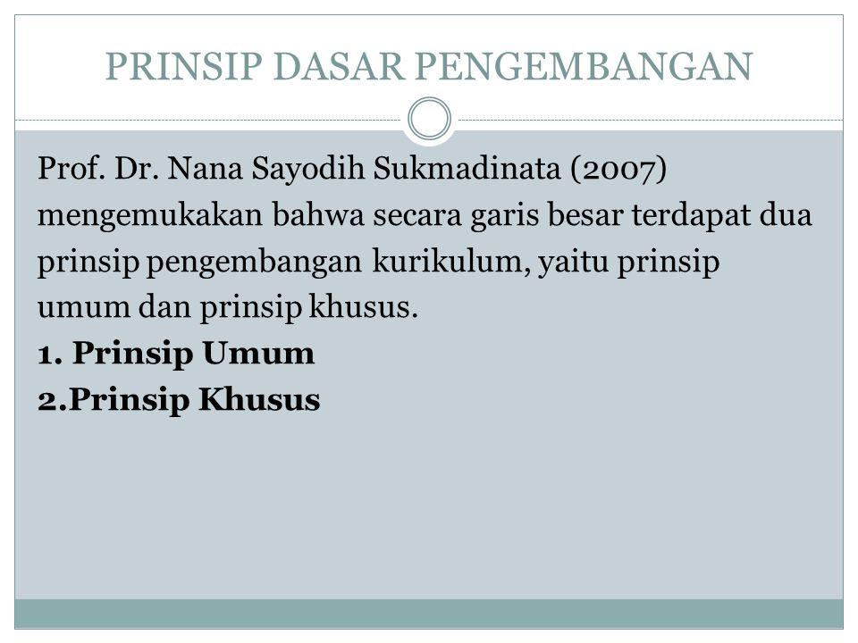 PRINSIP DASAR PENGEMBANGAN Prof. Dr. Nana Sayodih Sukmadinata (2007) mengemukakan bahwa secara garis besar terdapat dua prinsip pengembangan kurikulum
