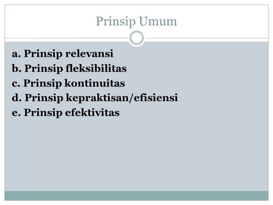 Prinsip Umum a. Prinsip relevansi b. Prinsip fleksibilitas c. Prinsip kontinuitas d. Prinsip kepraktisan/efisiensi e. Prinsip efektivitas