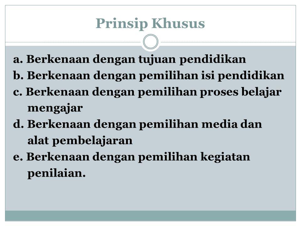 Prinsip Khusus a. Berkenaan dengan tujuan pendidikan b. Berkenaan dengan pemilihan isi pendidikan c. Berkenaan dengan pemilihan proses belajar mengaja