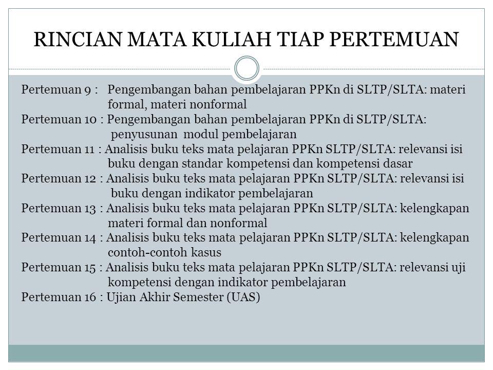 RINCIAN MATA KULIAH TIAP PERTEMUAN Pertemuan 9 : Pengembangan bahan pembelajaran PPKn di SLTP/SLTA: materi formal, materi nonformal Pertemuan 10 : Pen