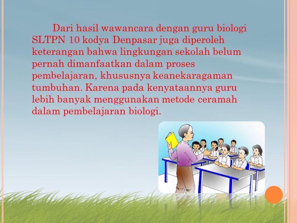Dari hasil wawancara dengan guru biologi SLTPN 10 kodya Denpasar juga diperoleh keterangan bahwa lingkungan sekolah belum pernah dimanfaatkan dalam pr