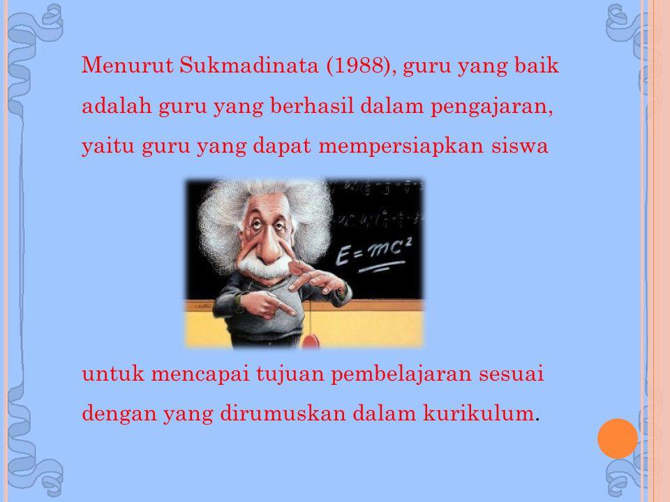 Menurut Sukmadinata (1988), guru yang baik adalah guru yang berhasil dalam pengajaran, yaitu guru yang dapat mempersiapkan siswa untuk mencapai tujuan