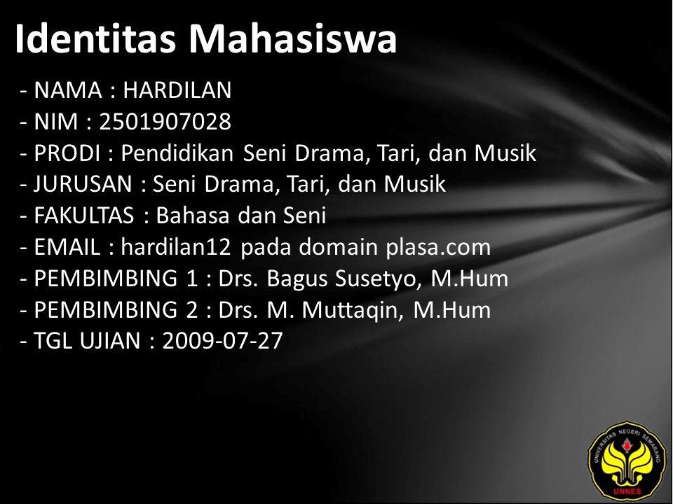 Identitas Mahasiswa - NAMA : HARDILAN - NIM : 2501907028 - PRODI : Pendidikan Seni Drama, Tari, dan Musik - JURUSAN : Seni Drama, Tari, dan Musik - FAKULTAS : Bahasa dan Seni - EMAIL : hardilan12 pada domain plasa.com - PEMBIMBING 1 : Drs.