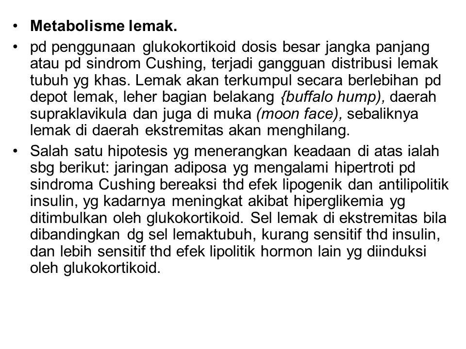 Metabolisme lemak. pd penggunaan glukokortikoid dosis besar jangka panjang atau pd sindrom Cushing, terjadi gangguan distribusi lemak tubuh yg khas. L