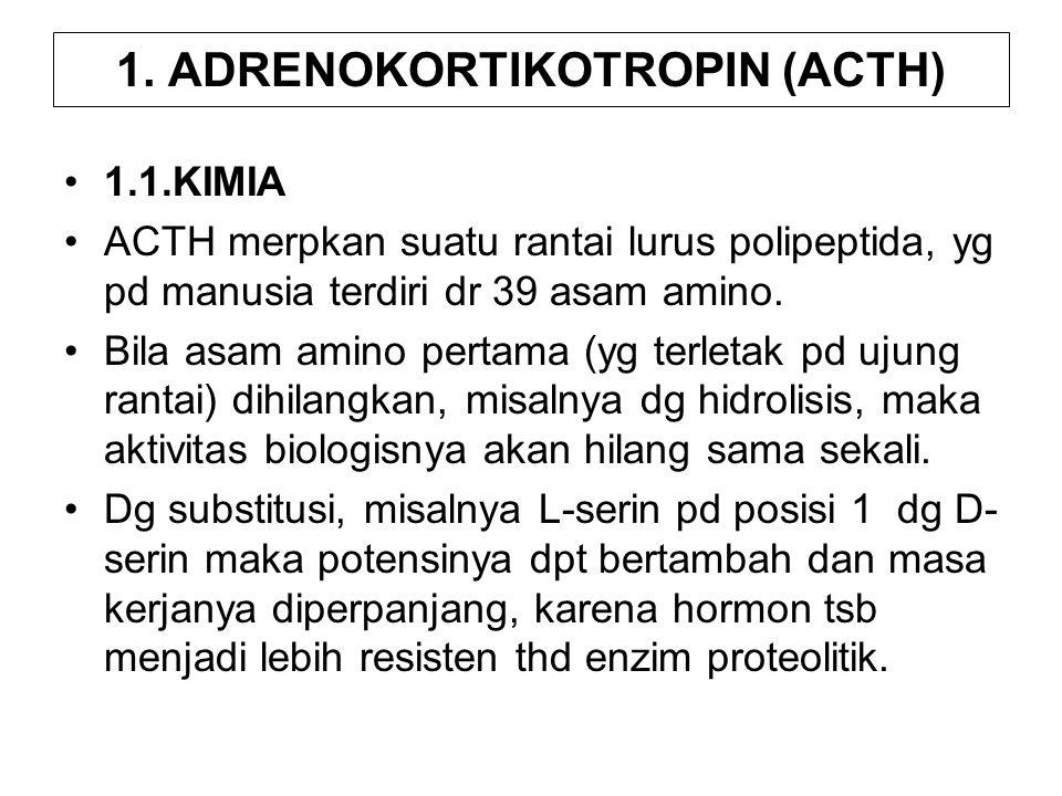 1. ADRENOKORTIKOTROPIN (ACTH) 1.1.KIMIA ACTH merpkan suatu rantai lurus polipeptida, yg pd manusia terdiri dr 39 asam amino. Bila asam amino pertama (