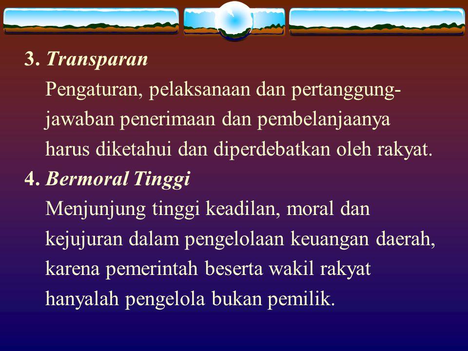 3. Transparan Pengaturan, pelaksanaan dan pertanggung- jawaban penerimaan dan pembelanjaanya harus diketahui dan diperdebatkan oleh rakyat. 4. Bermora