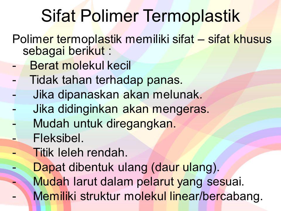 Sifat Polimer Termoplastik Polimer termoplastik memiliki sifat – sifat khusus sebagai berikut : - Berat molekul kecil - Tidak tahan terhadap panas. -