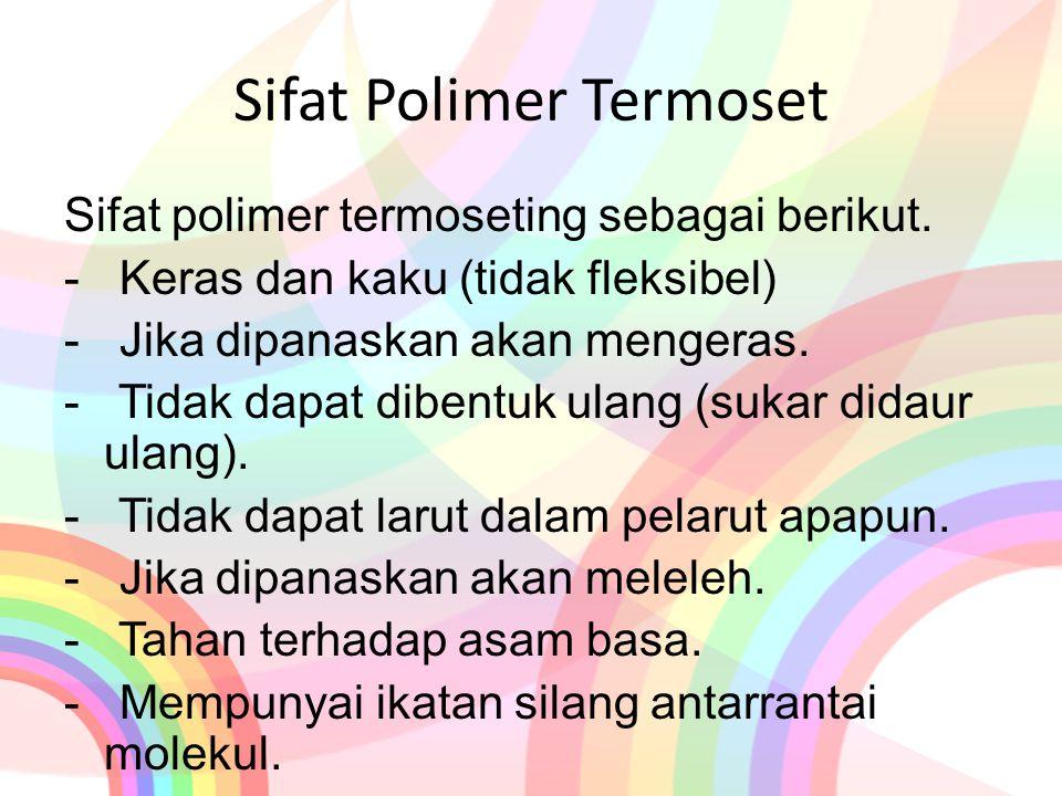 Sifat Polimer Termoset Sifat polimer termoseting sebagai berikut. - Keras dan kaku (tidak fleksibel) - Jika dipanaskan akan mengeras. - Tidak dapat di