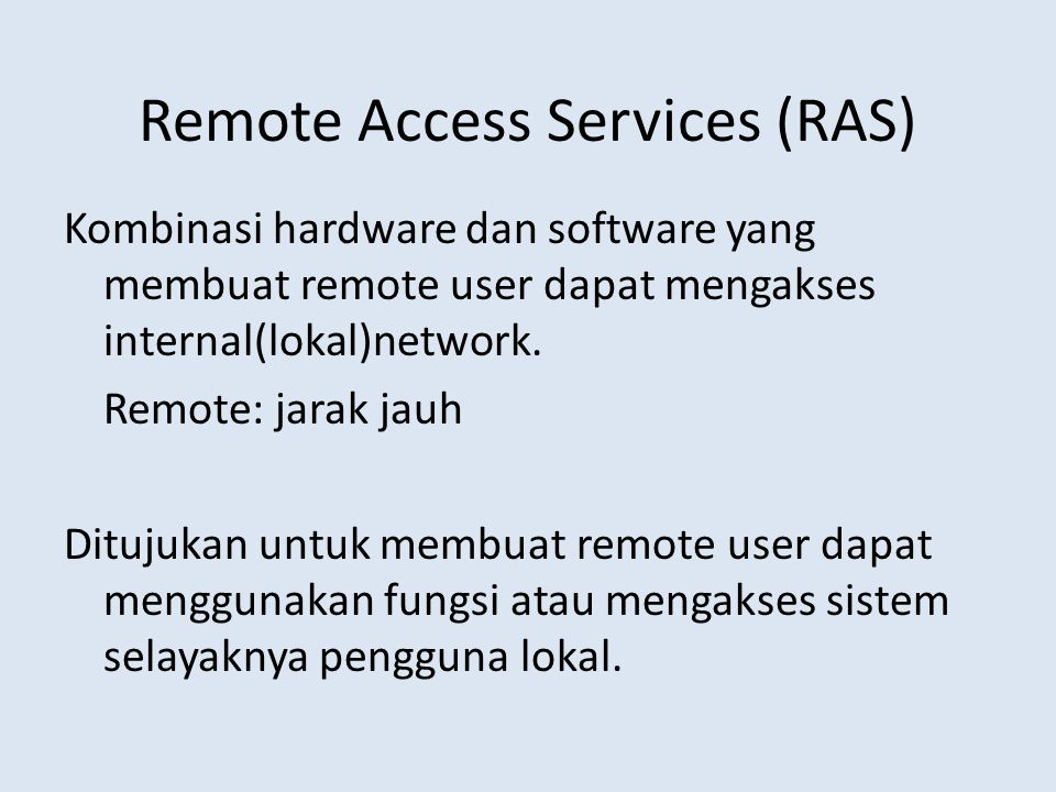 Remote Access Services (RAS) Kombinasi hardware dan software yang membuat remote user dapat mengakses internal(lokal)network. Remote: jarak jauh Dituj