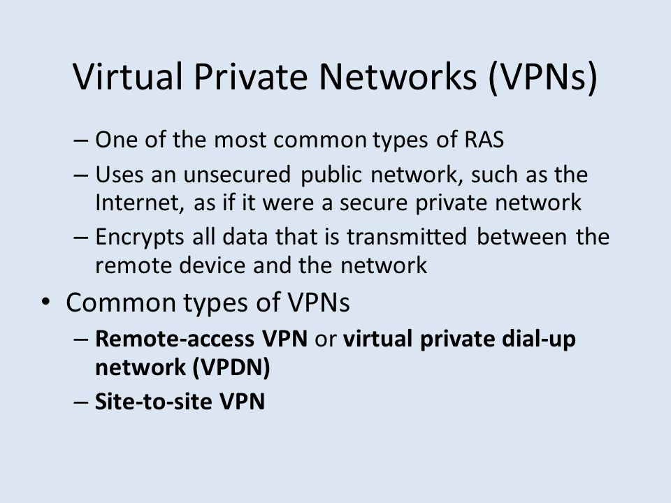 Virtual Private Networks (VPNs) – One of the most common types of RAS – Uses an unsecured public network, such as the Internet, as if it were a secure