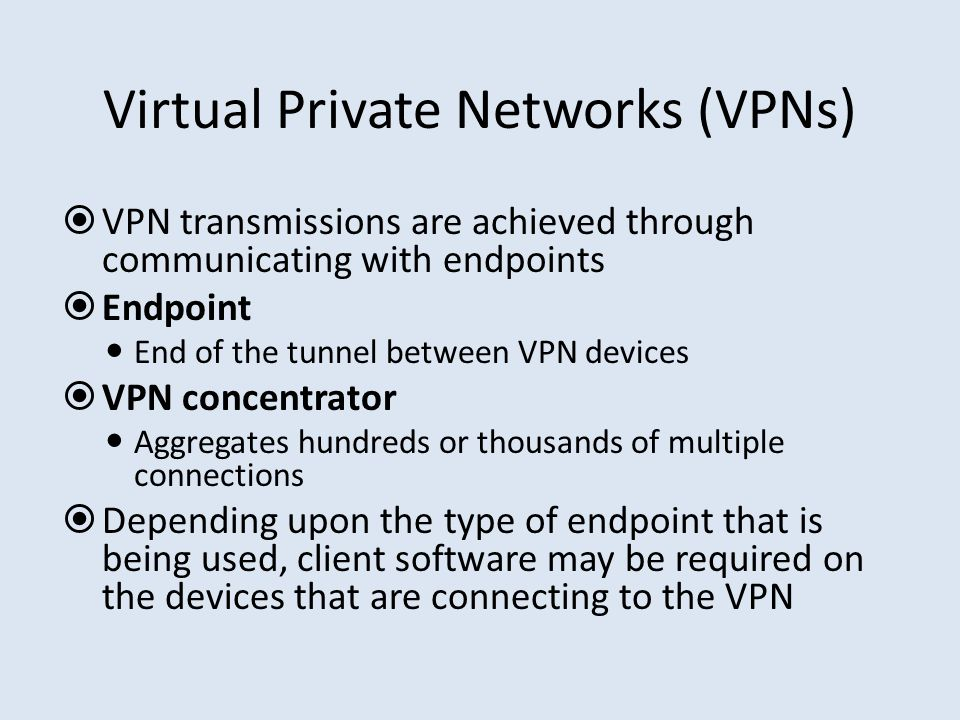 Virtual Private Networks (VPNs)  VPN transmissions are achieved through communicating with endpoints  Endpoint End of the tunnel between VPN devices