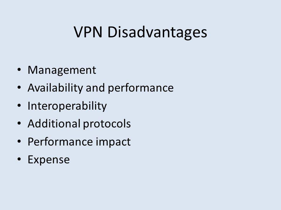 VPN Disadvantages Management Availability and performance Interoperability Additional protocols Performance impact Expense