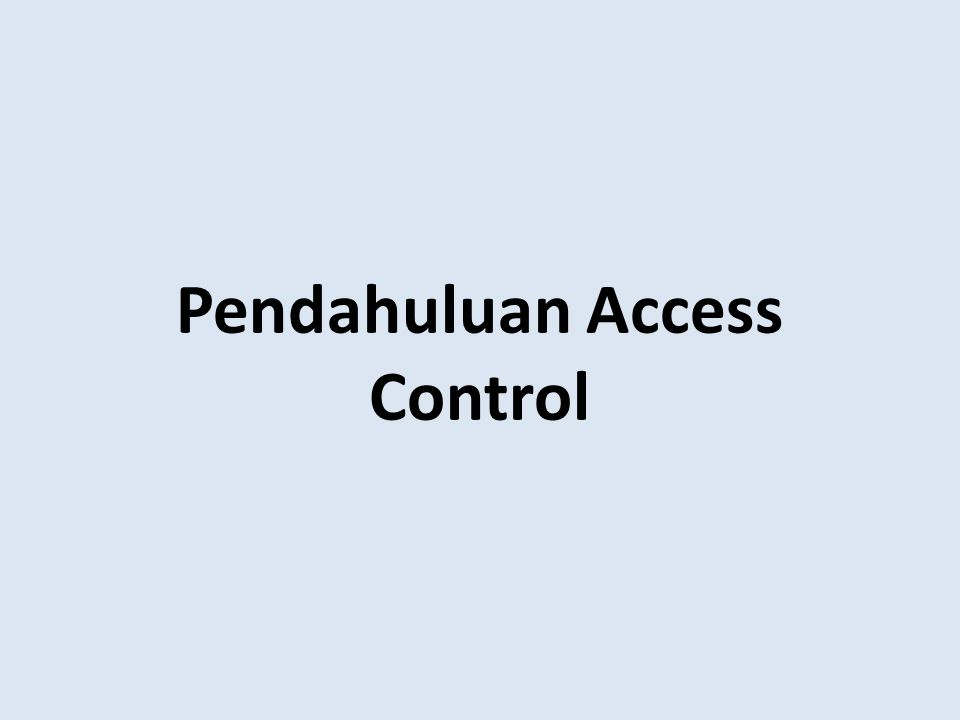 Pengendalian Akses / Akses Kontrol (Access Control) Obyek/Target : semua hal yang perlu untuk dikendalikan.