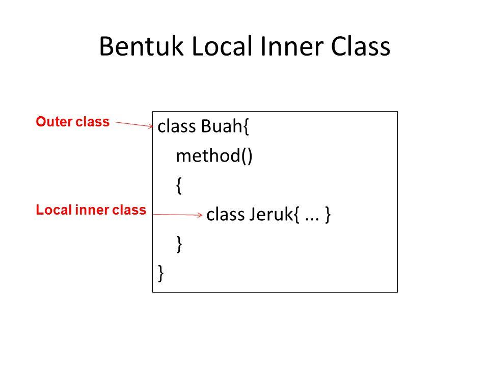 Bentuk Local Inner Class class Buah{ method() { class Jeruk{... } } Outer class Local inner class