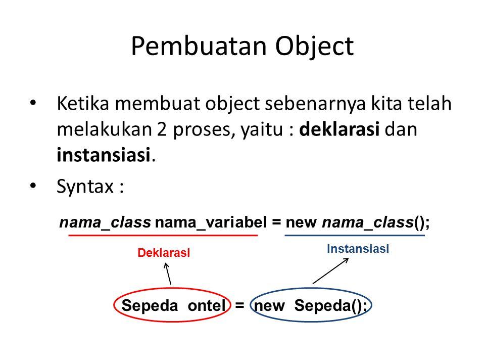 Pembuatan Object Ketika membuat object sebenarnya kita telah melakukan 2 proses, yaitu : deklarasi dan instansiasi.