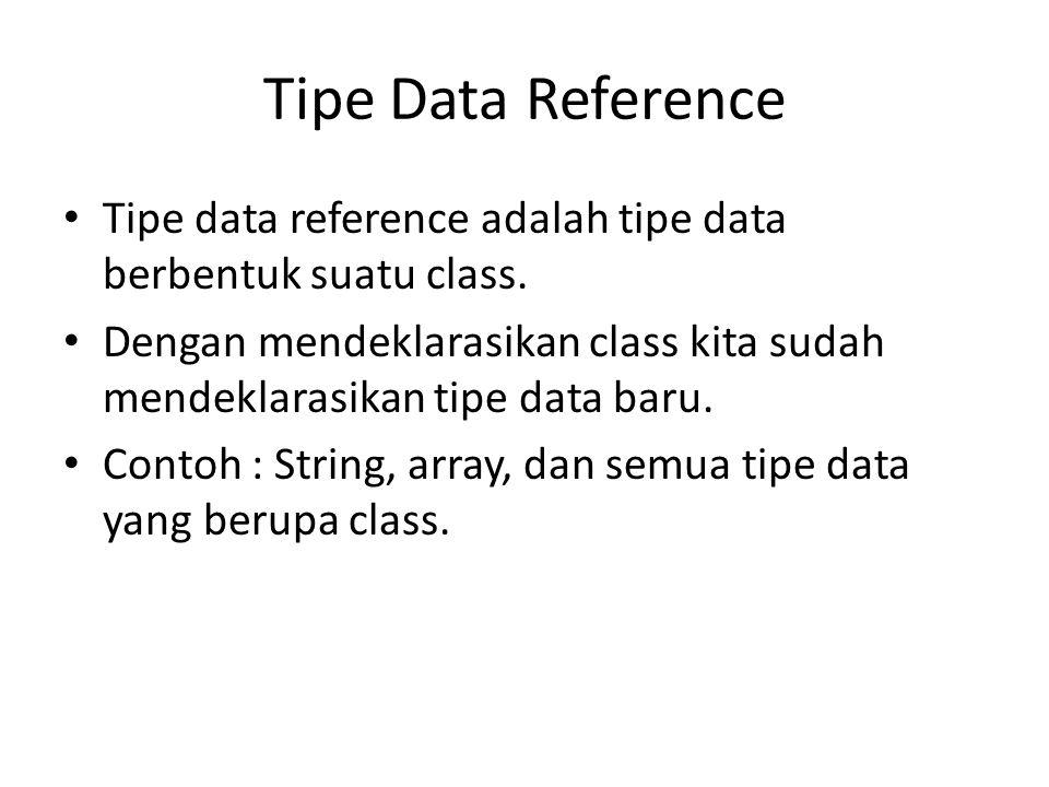 Tipe Data Reference Tipe data reference adalah tipe data berbentuk suatu class.
