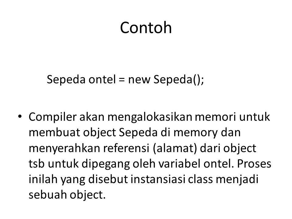 Contoh Sepeda ontel = new Sepeda(); Compiler akan mengalokasikan memori untuk membuat object Sepeda di memory dan menyerahkan referensi (alamat) dari object tsb untuk dipegang oleh variabel ontel.