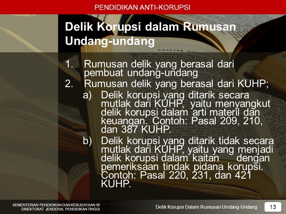 PENDIDIKAN ANTI-KORUPSI 13 KEMENTERIAN PENDIDIKAN DAN KEBUDAYAAN RI DIREKTORAT JENDERAL PENDIDIKAN TINGGI 13 Delik Korupsi Dalam Rumusan Undang-Undang