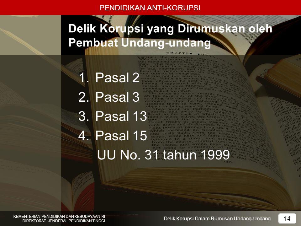 PENDIDIKAN ANTI-KORUPSI 14 KEMENTERIAN PENDIDIKAN DAN KEBUDAYAAN RI DIREKTORAT JENDERAL PENDIDIKAN TINGGI 14 Delik Korupsi Dalam Rumusan Undang-Undang