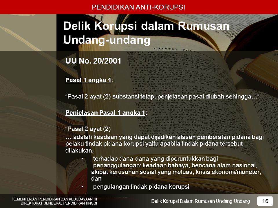 PENDIDIKAN ANTI-KORUPSI 16 KEMENTERIAN PENDIDIKAN DAN KEBUDAYAAN RI DIREKTORAT JENDERAL PENDIDIKAN TINGGI 16 Delik Korupsi Dalam Rumusan Undang-Undang