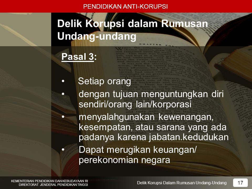 PENDIDIKAN ANTI-KORUPSI 17 KEMENTERIAN PENDIDIKAN DAN KEBUDAYAAN RI DIREKTORAT JENDERAL PENDIDIKAN TINGGI 17 Delik Korupsi Dalam Rumusan Undang-Undang