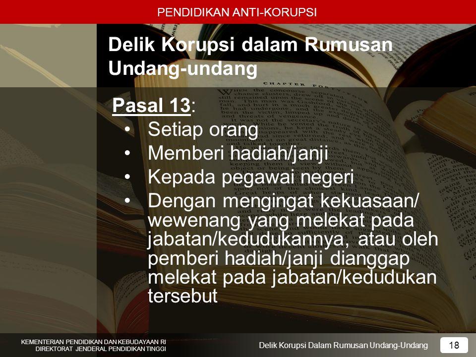 PENDIDIKAN ANTI-KORUPSI 18 KEMENTERIAN PENDIDIKAN DAN KEBUDAYAAN RI DIREKTORAT JENDERAL PENDIDIKAN TINGGI 18 Delik Korupsi Dalam Rumusan Undang-Undang