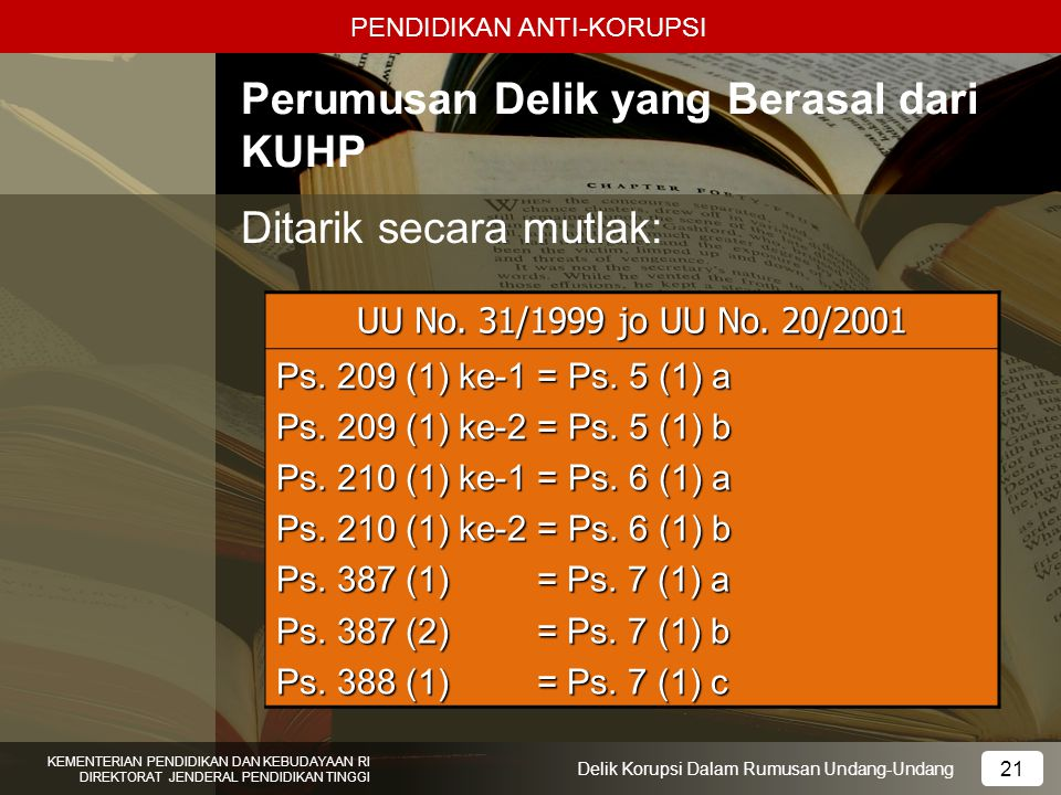 PENDIDIKAN ANTI-KORUPSI 21 KEMENTERIAN PENDIDIKAN DAN KEBUDAYAAN RI DIREKTORAT JENDERAL PENDIDIKAN TINGGI 21 Delik Korupsi Dalam Rumusan Undang-Undang