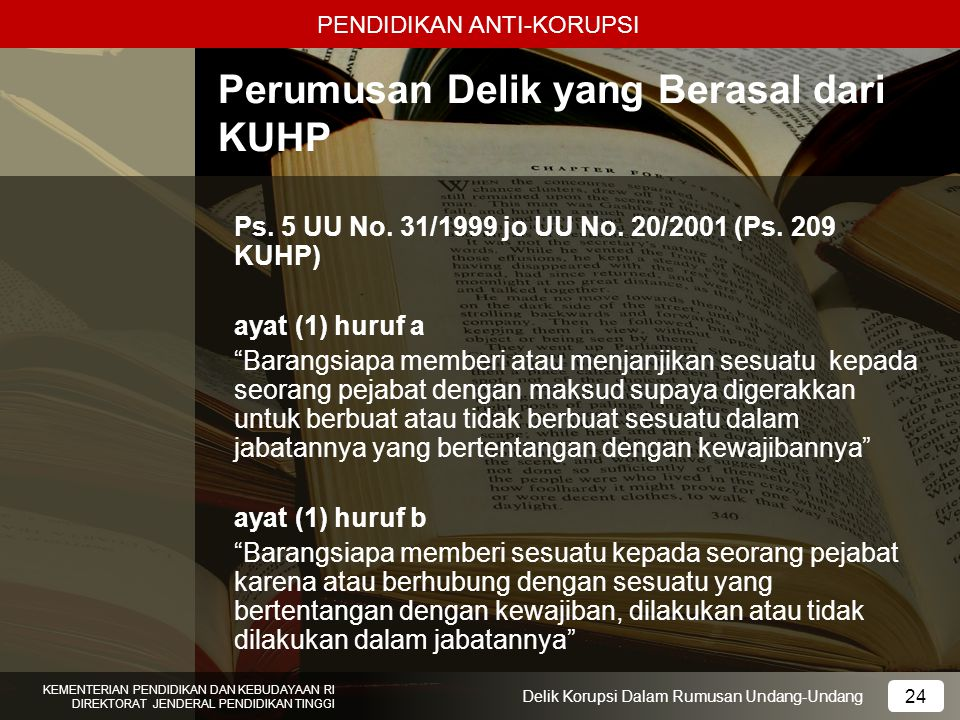 PENDIDIKAN ANTI-KORUPSI 24 KEMENTERIAN PENDIDIKAN DAN KEBUDAYAAN RI DIREKTORAT JENDERAL PENDIDIKAN TINGGI 24 Delik Korupsi Dalam Rumusan Undang-Undang
