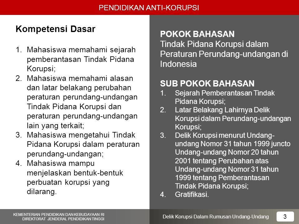 PENDIDIKAN ANTI-KORUPSI 14 KEMENTERIAN PENDIDIKAN DAN KEBUDAYAAN RI DIREKTORAT JENDERAL PENDIDIKAN TINGGI 14 Delik Korupsi Dalam Rumusan Undang-Undang Delik Korupsi yang Dirumuskan oleh Pembuat Undang-undang 1.Pasal 2 2.Pasal 3 3.Pasal 13 4.Pasal 15 UU No.