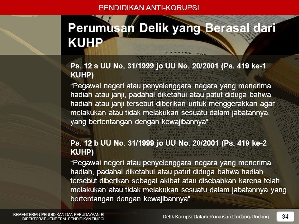 PENDIDIKAN ANTI-KORUPSI 34 KEMENTERIAN PENDIDIKAN DAN KEBUDAYAAN RI DIREKTORAT JENDERAL PENDIDIKAN TINGGI 34 Delik Korupsi Dalam Rumusan Undang-Undang