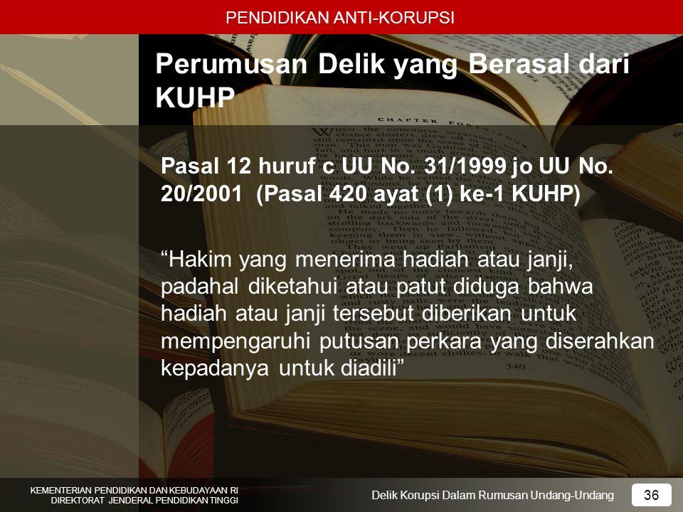 PENDIDIKAN ANTI-KORUPSI 36 KEMENTERIAN PENDIDIKAN DAN KEBUDAYAAN RI DIREKTORAT JENDERAL PENDIDIKAN TINGGI 36 Delik Korupsi Dalam Rumusan Undang-Undang