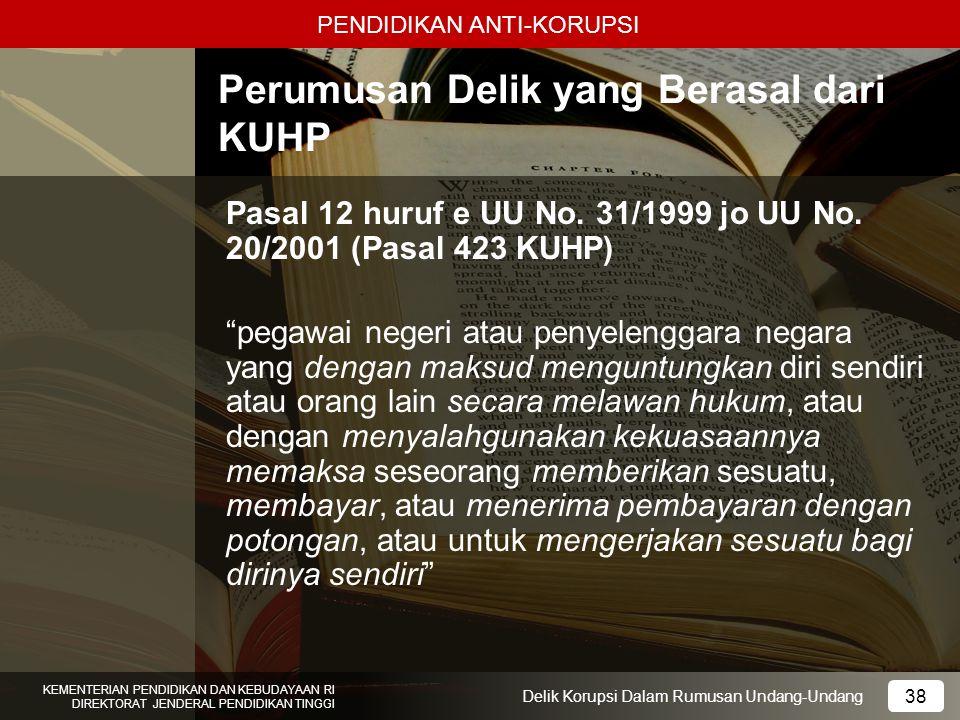 PENDIDIKAN ANTI-KORUPSI 38 KEMENTERIAN PENDIDIKAN DAN KEBUDAYAAN RI DIREKTORAT JENDERAL PENDIDIKAN TINGGI 38 Delik Korupsi Dalam Rumusan Undang-Undang
