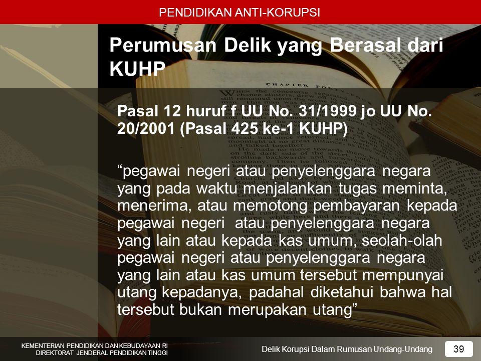 PENDIDIKAN ANTI-KORUPSI 39 KEMENTERIAN PENDIDIKAN DAN KEBUDAYAAN RI DIREKTORAT JENDERAL PENDIDIKAN TINGGI 39 Delik Korupsi Dalam Rumusan Undang-Undang