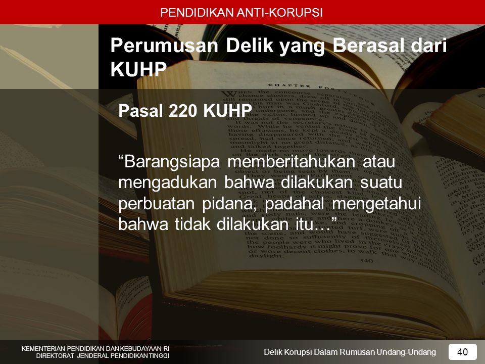 PENDIDIKAN ANTI-KORUPSI 40 KEMENTERIAN PENDIDIKAN DAN KEBUDAYAAN RI DIREKTORAT JENDERAL PENDIDIKAN TINGGI 40 Delik Korupsi Dalam Rumusan Undang-Undang