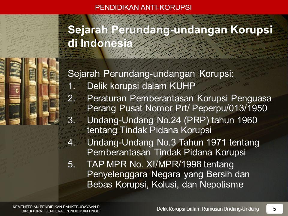 PENDIDIKAN ANTI-KORUPSI 6 KEMENTERIAN PENDIDIKAN DAN KEBUDAYAAN RI DIREKTORAT JENDERAL PENDIDIKAN TINGGI 6 Delik Korupsi Dalam Rumusan Undang-Undang 6.Undang-Undang No.28 Tahun 1999 tentang Penyelenggara Negara yang Bersih dan Bebas Korupsi, Kolusi, dan Nepotisme 7.Undang-Undang No.31 tahun 1999 tentang Pemberantasan Tindak Pidana Korupsi 8.Undang-undang No.